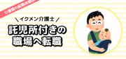介護職の転職体験談~イクメン介護士 託児所付きの職場に転職~